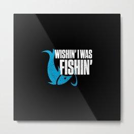 Wishin I Was Fishin Funny Fisherman Quote Metal Print