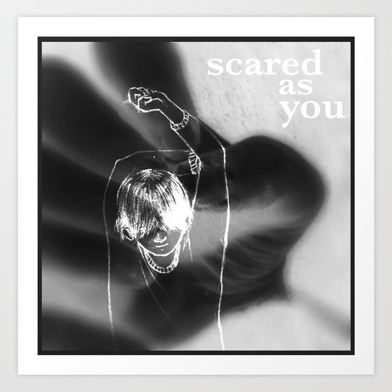 Scared as you Art Print