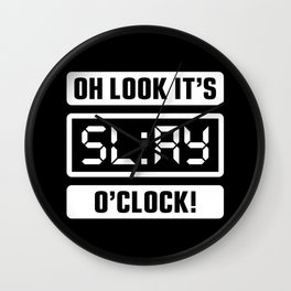 Oh Look It's Slay O'Clock Wall Clock
