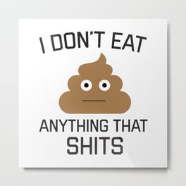 I Don't Eat Anything That Shits, Funny Vegan, Quote Metal Print