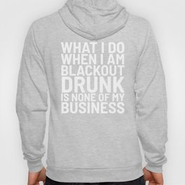 What I Do When I am Blackout Drunk is None of My Business (Black & White) Hoody