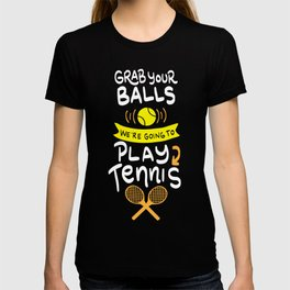 Grab Your Balls. We're going to Play Tennis. - Gift T-shirt