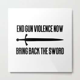 End gun violence now - Bring back the sword Metal Print