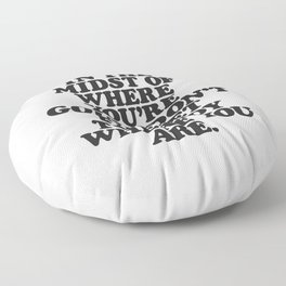 IN THE MIDST OF WHERE YOU'RE GOING DON'T FORGET TO ENJOY WHERE YOU ARE motivational typography Floor Pillow