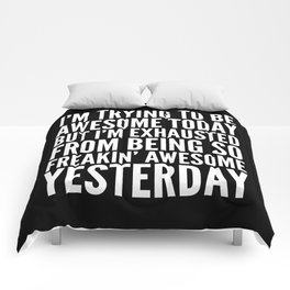 I'M TRYING TO BE AWESOME TODAY, BUT I'M EXHAUSTED FROM BEING SO FREAKIN' AWESOME YESTERDAY (B&W) Comforters