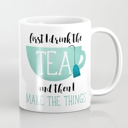 First I Drink The Tea And Then I Make The Things Coffee Mug