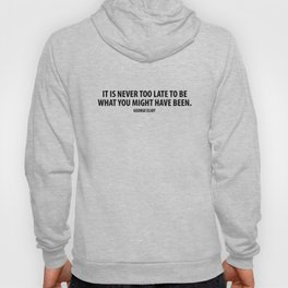 It is never too late to be what you might have been. George Eliot Hoody