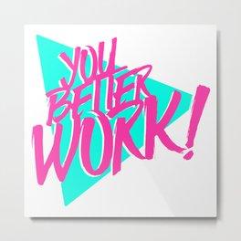 YOU BETTER WORK Metal Print
