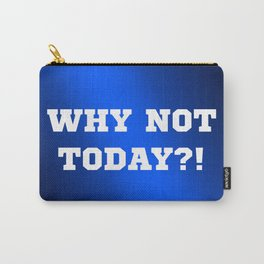 Why Not Today?! Carry-All Pouch
