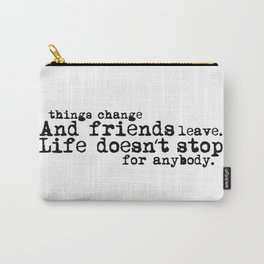Things change, and friends leave. Life doesn't stop for anybody. Carry-All Pouch