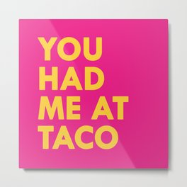 You had me at Taco Metal Print