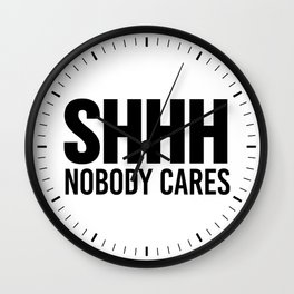 Shhh Nobody Cares Wall Clock