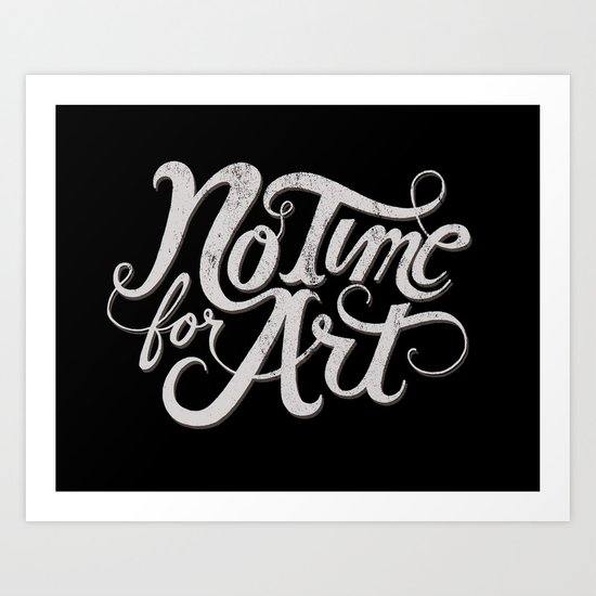 No Time For Art Art Print