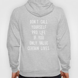 "Don't Call Yourself ""Pro Life"" if you Only Value Certain Lives.  (white) Hoody"