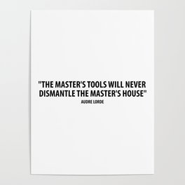 The master's tools will never dismantle the master's house. - Audre Lorde Poster