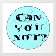 Can You Not? Art Print