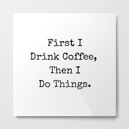 First I Drink Coffee Then I Do Things Metal Print