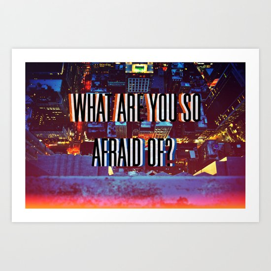 What Are You So Afraid Of? Art Print