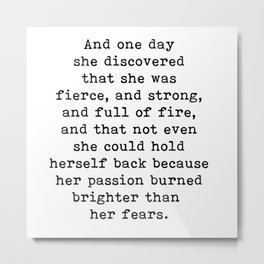 And one day she discovered that she was fierce and strong Metal Print