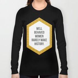 Well Behaved Women Rarely Make History Long Sleeve T-shirt