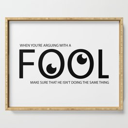 When you're arguing with a fool make sure that he isn't doing the same thing Serving Tray