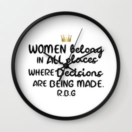 Women belong in all places where decisions are being made. R.B.G Wall Clock