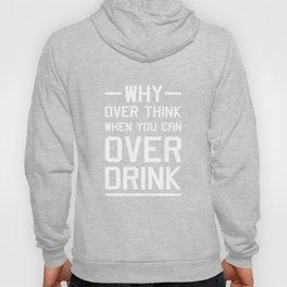 Why Overthink When You Can Over Drink Funny Drinking T-Shirt Hoody