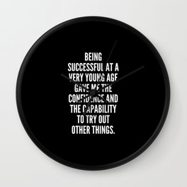 Being successful at a very young age gave me the confidence and the capability to try out other things Wall Clock
