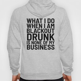 What I Do When I am Blackout Drunk is None of My Business Hoody