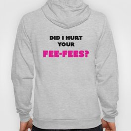 Did I hurt your fee-fees? Hoody