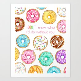 I Donut know what I'd do without you Art Print