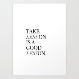 Take Less On Is A Good Lesson Art Print