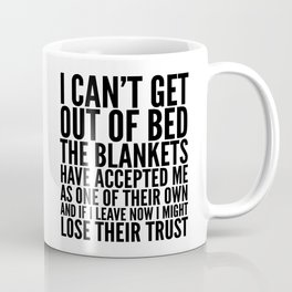 I CAN'T GET OUT OF BED THE BLANKETS HAVE ACCEPTED ME AS ONE OF THEIR OWN Coffee Mug