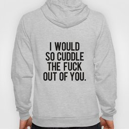 I would so cuddle the fuck out of you Hoody