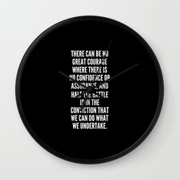 There can be no great courage where there is no confidence or assurance and half the battle is in the conviction that we can do what we undertake Wall Clock