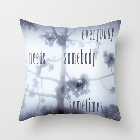everybody needs somebody sometimes Throw Pillow