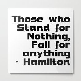 Those who Stand for Nothing, Fall for anything - Hamilton Metal Print