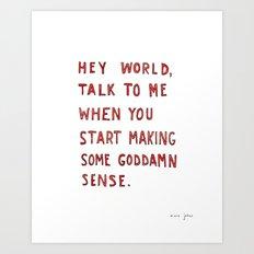 Hey world, talk to me when you start making some goddamn sense Art Print
