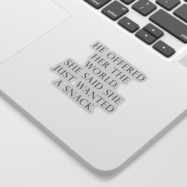 He offered her the world. She said she wanted a snack. Sticker