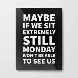 Maybe If We Sit Extremely Still Monday Won't Be Able To See Us (Black) Metal Print