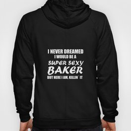 Funny Bake Tee I Never Dreamed I Would Be A Super Sexy Baker Hoody