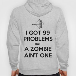 I Got 99 Problems But A Zombie Ain't One Hoody
