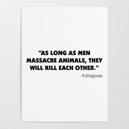 As Long as Men Massacre Animals, They Will Kill Each Other. - Pythagoras Poster