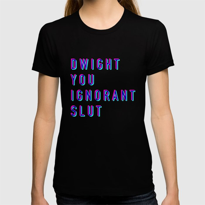 Dwight You Ignorant Slut (3D) T-shirt