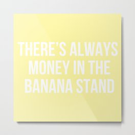 There's Always Money in the Banana Stand - Arrested Dev Inspired Metal Print