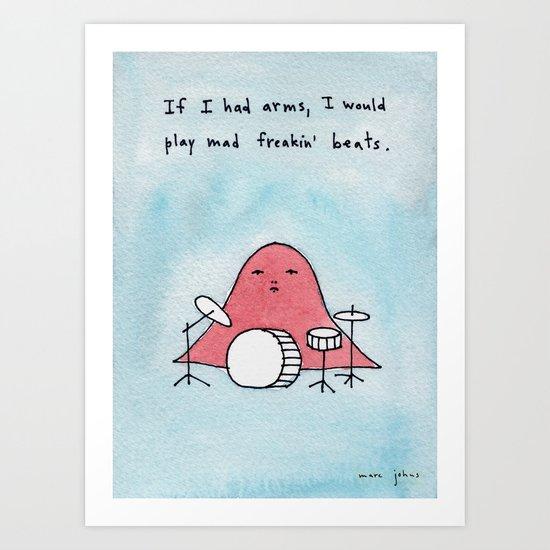 If I had arms, I would play mad freakin' beats Art Print
