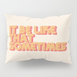 """It be like that sometimes"" Pillow Sham"