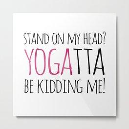 Stand On My Head? YOGAtta Be Kidding Me! Metal Print