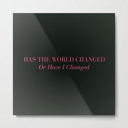 Has The World Changed Metal Print
