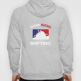 Funny Rafter Gifts Work Sucks I'm Going Rafting Rafters Hoody